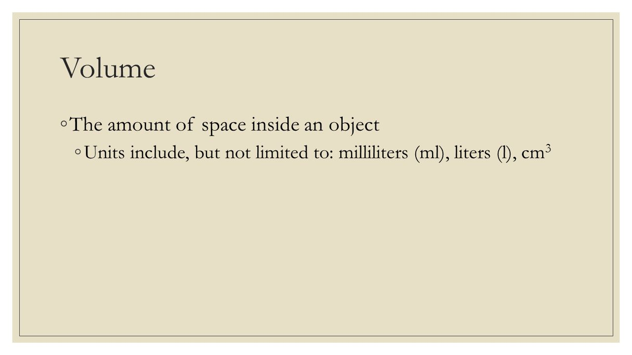 Volume ◦The amount of space inside an object ◦Units include, but not limited to: milliliters (ml), liters (l), cm 3