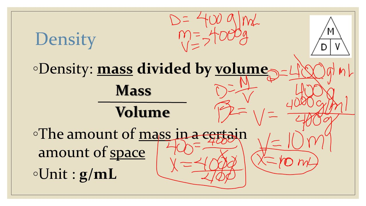 Density ◦ Density: mass divided by volumeMassVolume ◦ The amount of mass in a certain amount of space ◦ Unit : g/mL