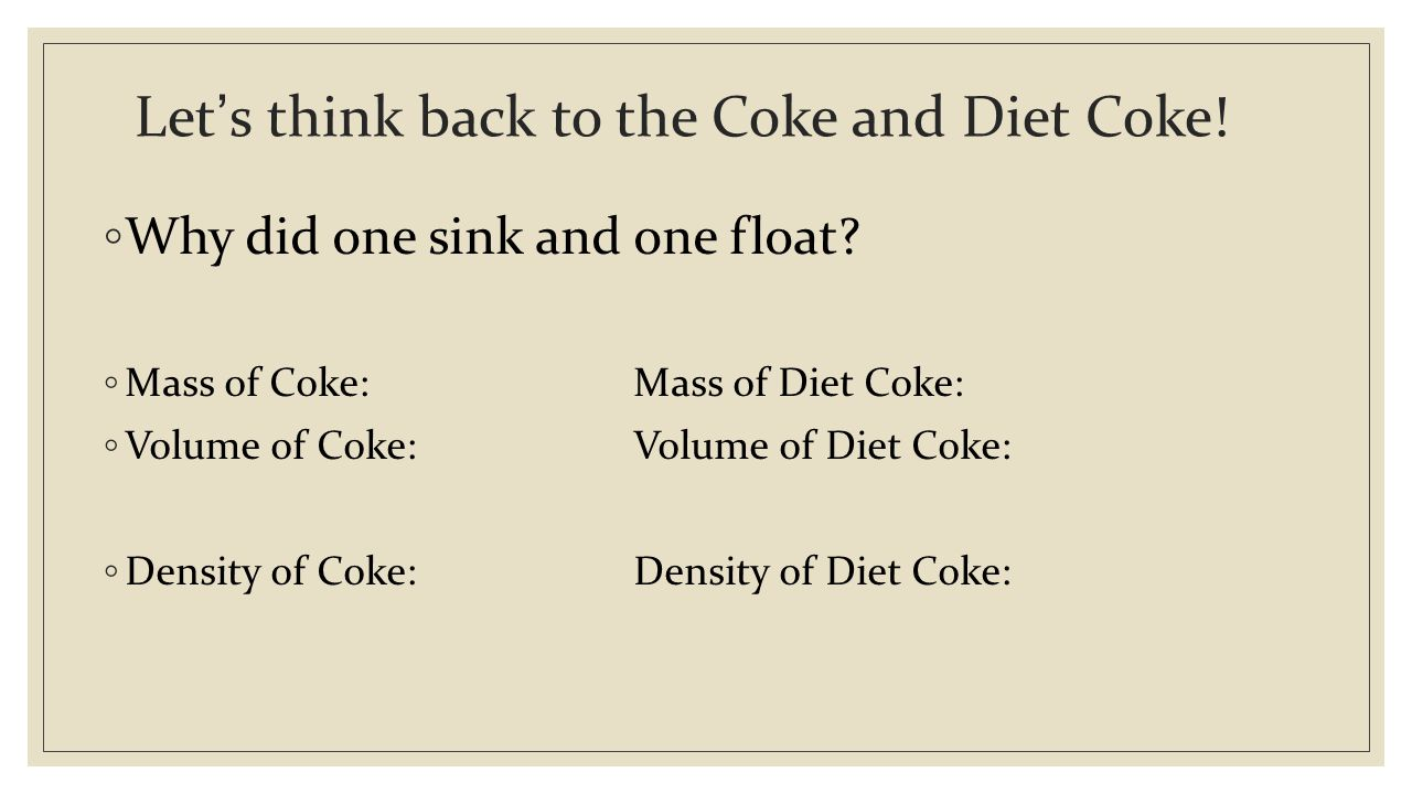 Let's think back to the Coke and Diet Coke. ◦ Why did one sink and one float.