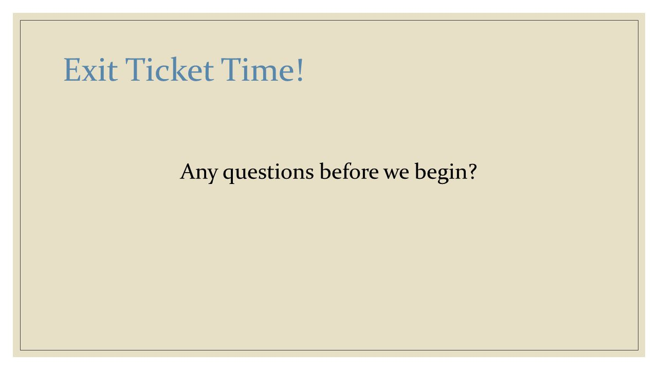 Exit Ticket Time! Any questions before we begin