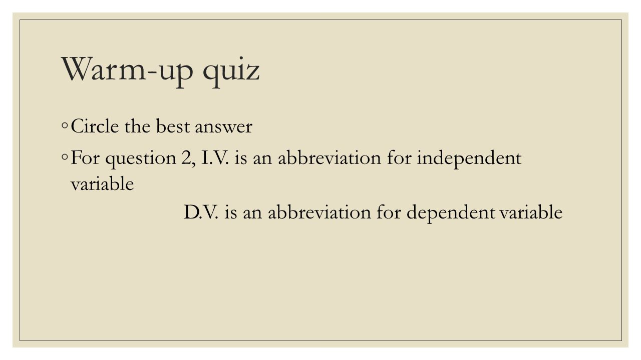 Warm-up quiz ◦Circle the best answer ◦For question 2, I.V. is an abbreviation for independent variable D.V. is an abbreviation for dependent variable