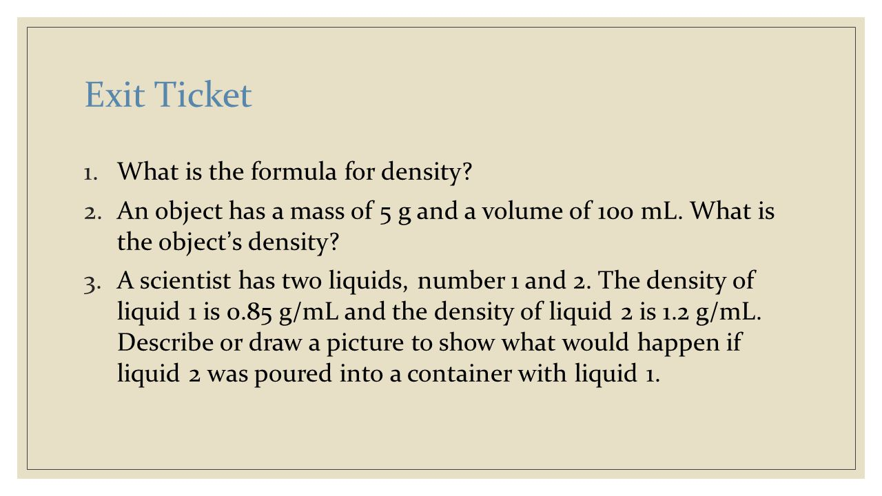 Exit Ticket 1.What is the formula for density? 2.An object has a mass of 5 g and a volume of 100 mL. What is the object's density? 3.A scientist has t
