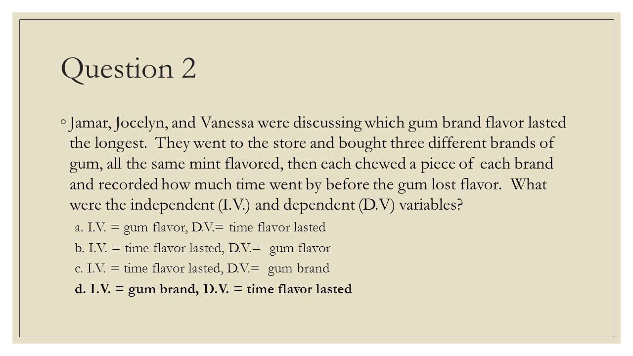 Question 2 ◦Jamar, Jocelyn, and Vanessa were discussing which gum brand flavor lasted the longest. They went to the store and bought three different b