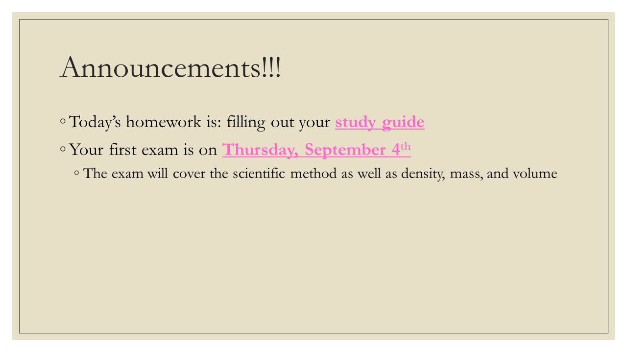 Announcements!!! ◦Today's homework is: filling out your study guide ◦Your first exam is on Thursday, September 4 th ◦The exam will cover the scientifi