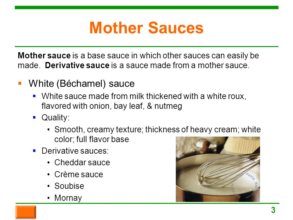 Mother Sauces  White (Béchamel) sauce  White sauce made from milk thickened with a white roux, flavored with onion, bay leaf, & nutmeg  Quality: Smooth, creamy texture; thickness of heavy cream; white color; full flavor base  Derivative sauces: Cheddar sauce Crème sauce Soubise Mornay Mother sauce is a base sauce in which other sauces can easily be made.