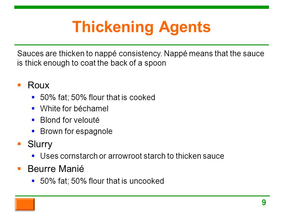 Thickening Agents  Roux  50% fat; 50% flour that is cooked  White for béchamel  Blond for velouté  Brown for espagnole  Slurry  Uses cornstarch or arrowroot starch to thicken sauce  Beurre Manié  50% fat; 50% flour that is uncooked Sauces are thicken to nappé consistency.
