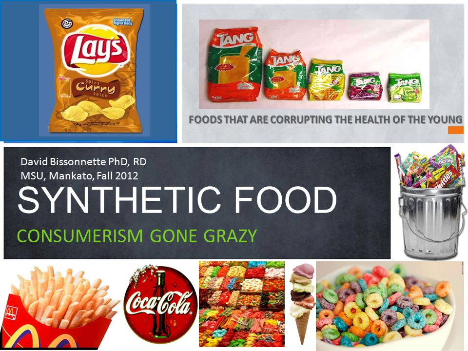 FOODS THAT ARE CORRUPTING THE HEALTH OF THE YOUNG SYNTHETIC FOOD CONSUMERISM GONE GRAZY David Bissonnette PhD, RD MSU, Mankato, Fall 2012