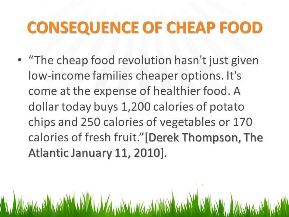 "CONSEQUENCE OF CHEAP FOOD Derek Thompson, The Atlantic January 11, 2010 ""The cheap food revolution hasn't just given low-income families cheaper optio"