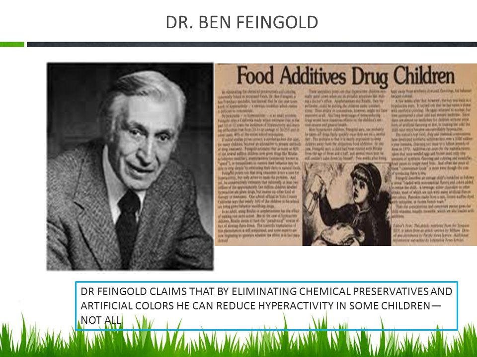 DR. BEN FEINGOLD DR FEINGOLD CLAIMS THAT BY ELIMINATING CHEMICAL PRESERVATIVES AND ARTIFICIAL COLORS HE CAN REDUCE HYPERACTIVITY IN SOME CHILDREN— NOT