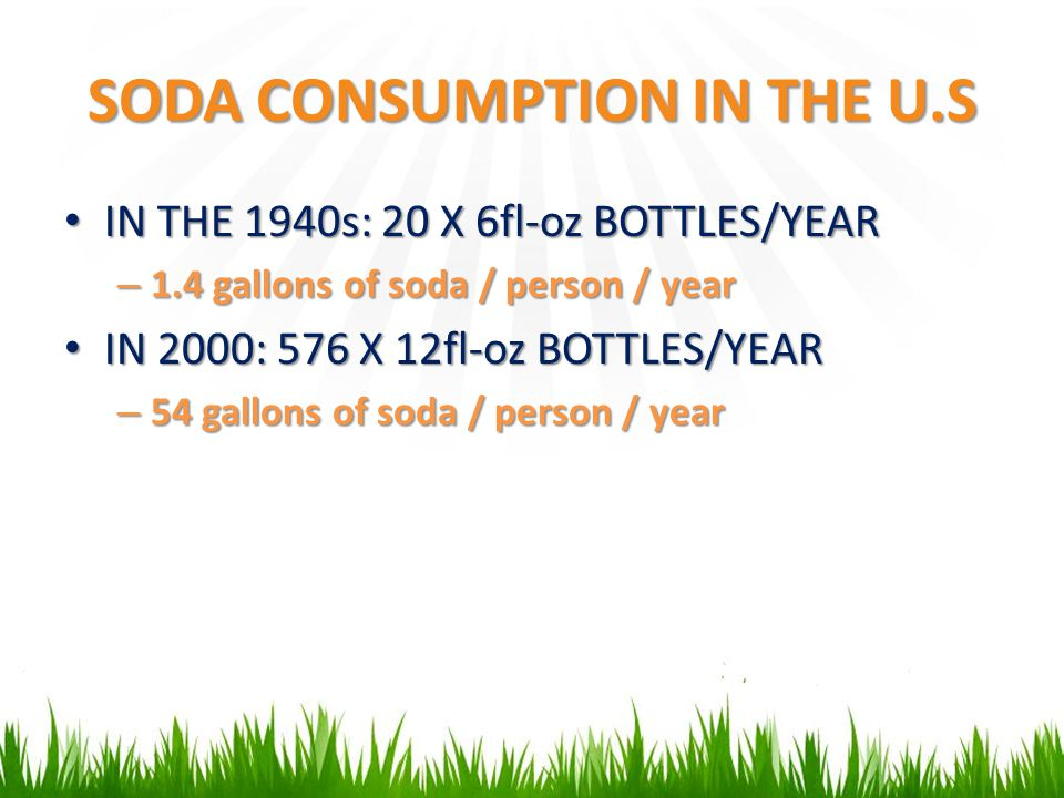 SODA CONSUMPTION IN THE U.S IN THE 1940s: 20 X 6fl-oz BOTTLES/YEAR IN THE 1940s: 20 X 6fl-oz BOTTLES/YEAR – 1.4 gallons of soda / person / year IN 200