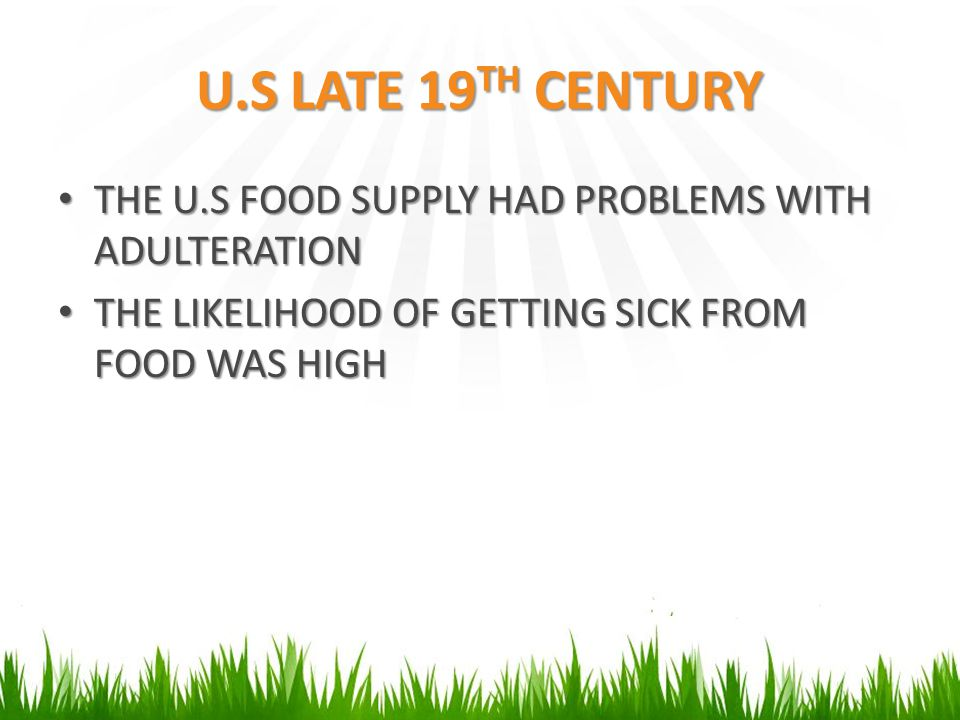 U.S LATE 19 TH CENTURY THE U.S FOOD SUPPLY HAD PROBLEMS WITH ADULTERATION THE U.S FOOD SUPPLY HAD PROBLEMS WITH ADULTERATION THE LIKELIHOOD OF GETTING