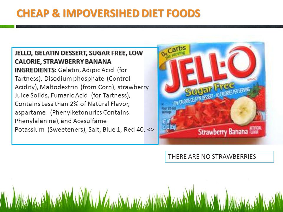 CHEAP & IMPOVERSIHED DIET FOODS JELLO, GELATIN DESSERT, SUGAR FREE, LOW CALORIE, STRAWBERRY BANANA INGREDIENTS INGREDIENTS: Gelatin, Adipic Acid (for