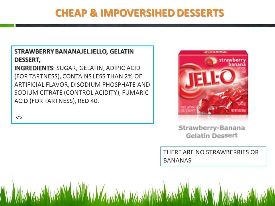 CHEAP & IMPOVERSIHED DESSERTS STRAWBERRY BANANAJEL JELLO, GELATIN DESSERT, INGREDIENTS INGREDIENTS: SUGAR, GELATIN, ADIPIC ACID (FOR TARTNESS), CONTAI