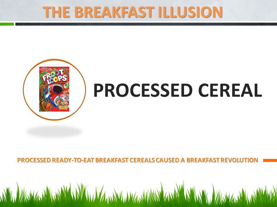 PROCESSED CEREAL PROCESSED READY-TO-EAT BREAKFAST CEREALS CAUSED A BREAKFAST REVOLUTION THE BREAKFAST ILLUSION