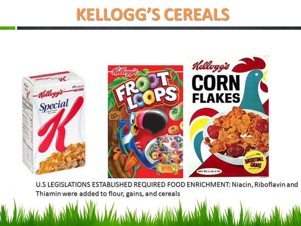KELLOGG'S CEREALS U.S LEGISLATIONS ESTABLISHED REQUIRED FOOD ENRICHMENT: Niacin, Riboflavin and Thiamin were added to flour, gains, and cereals