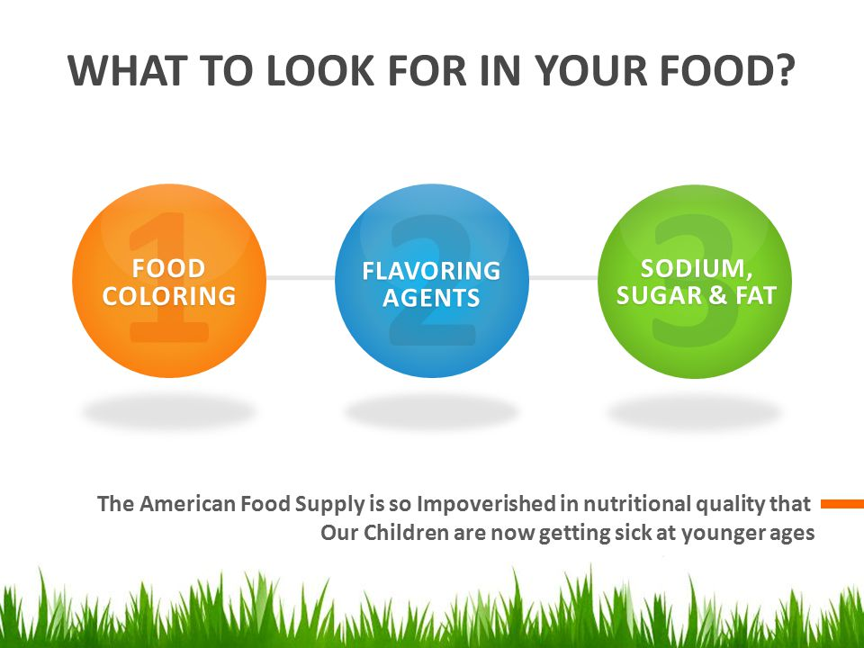 WHAT TO LOOK FOR IN YOUR FOOD? The American Food Supply is so Impoverished in nutritional quality that Our Children are now getting sick at younger ag