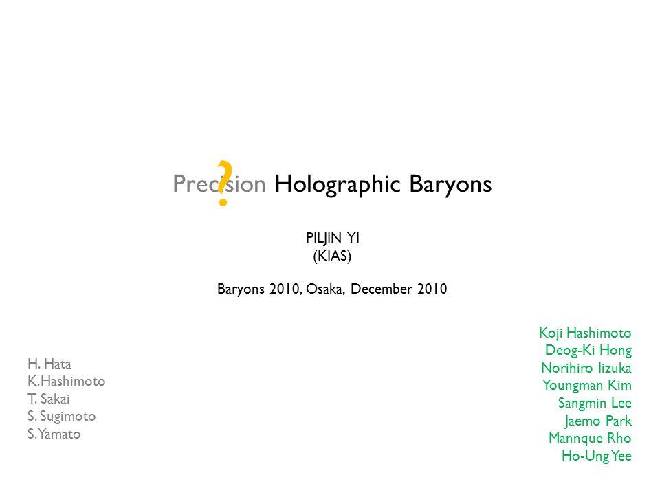 Precision Holographic Baryons PILJIN YI (KIAS) Baryons 2010, Osaka, December 2010 Koji Hashimoto Deog-Ki Hong Norihiro Iizuka Youngman Kim Sangmin Lee Jaemo Park Mannque Rho Ho-Ung Yee H.