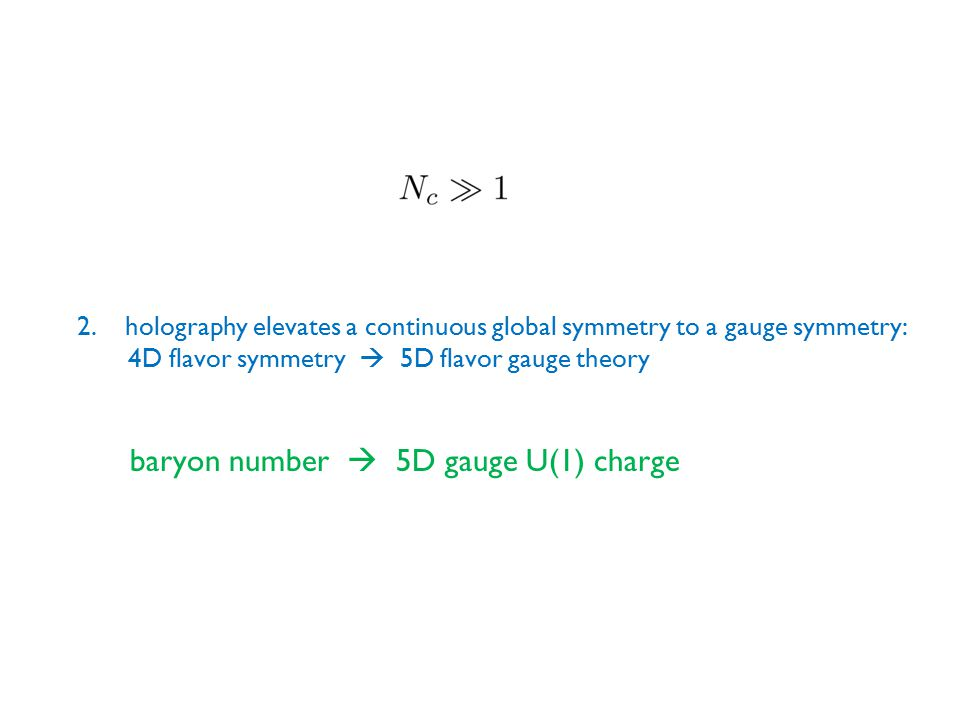 2.holography elevates a continuous global symmetry to a gauge symmetry: 4D flavor symmetry  5D flavor gauge theory baryon number  5D gauge U(1) charge