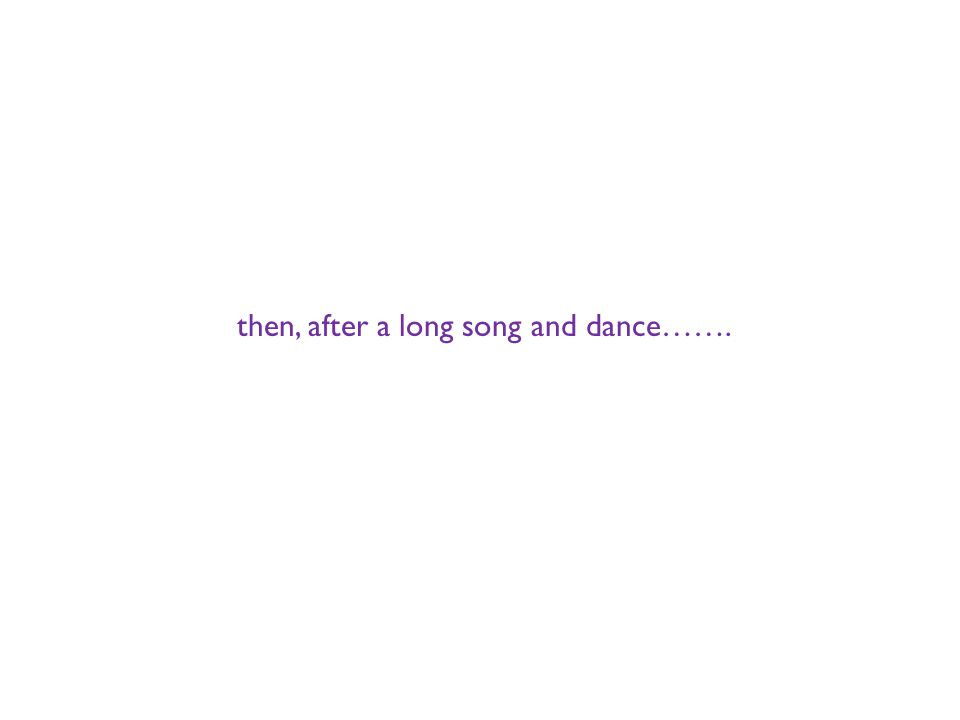 then, after a long song and dance…….