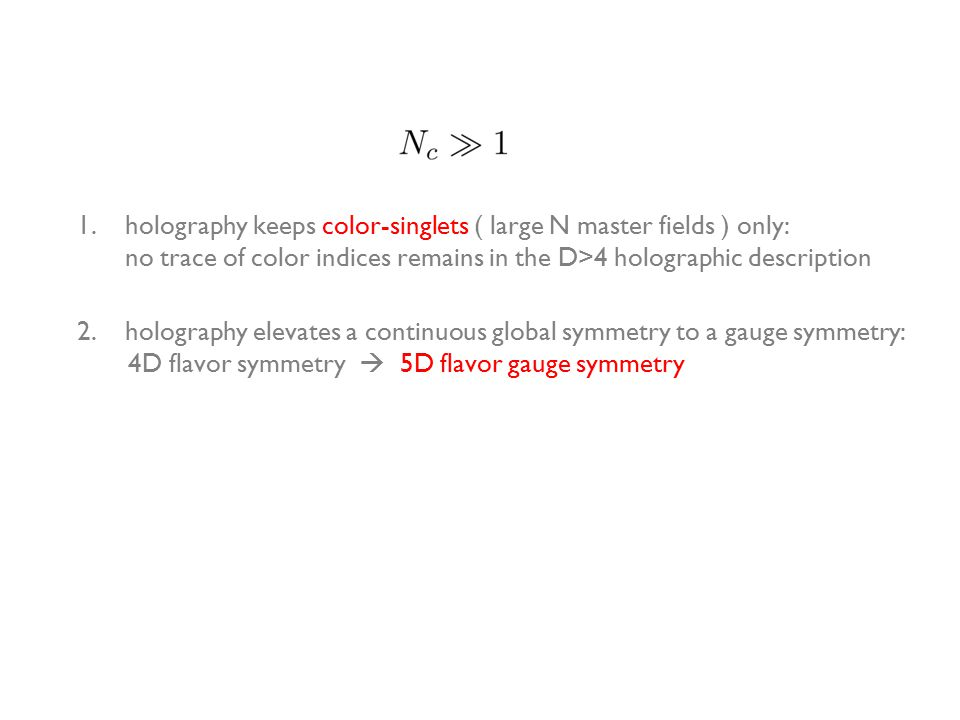 1.holography keeps color-singlets ( large N master fields ) only: no trace of color indices remains in the D>4 holographic description 2.holography elevates a continuous global symmetry to a gauge symmetry: 4D flavor symmetry  5D flavor gauge symmetry