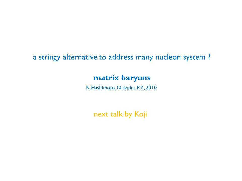 a stringy alternative to address many nucleon system ? matrix baryons K.Hashimoto, N.Iizuka, P.Y., 2010 next talk by Koji