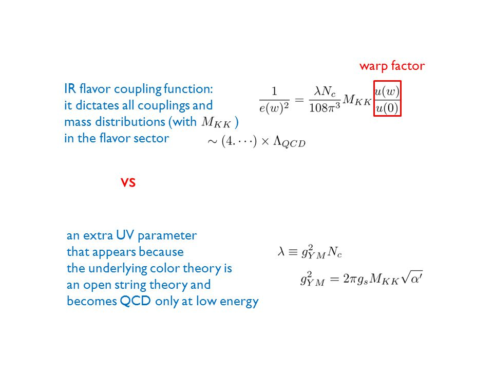 vs an extra UV parameter that appears because the underlying color theory is an open string theory and becomes QCD only at low energy IR flavor coupling function: it dictates all couplings and mass distributions (with ) in the flavor sector warp factor