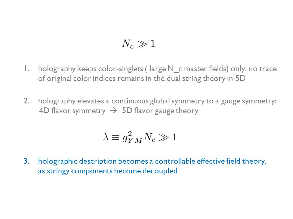 1.holography keeps color-singlets ( large N_c master fields) only: no trace of original color indices remains in the dual string theory in 5D 3.holographic description becomes a controllable effective field theory, as stringy components become decoupled 2.holography elevates a continuous global symmetry to a gauge symmetry: 4D flavor symmetry  5D flavor gauge theory