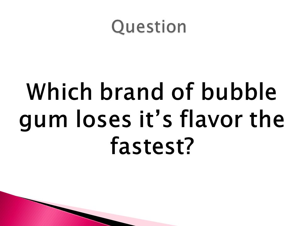 The purpose of my investigation is to determine what brand of bubble gum loses it's flavor the fastest based on the loss of sugar content.