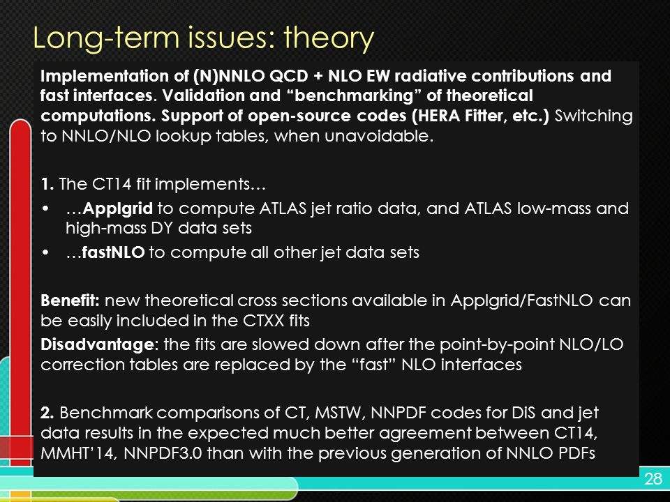 28 Long-term issues: theory Implementation of (N)NNLO QCD + NLO EW radiative contributions and fast interfaces.