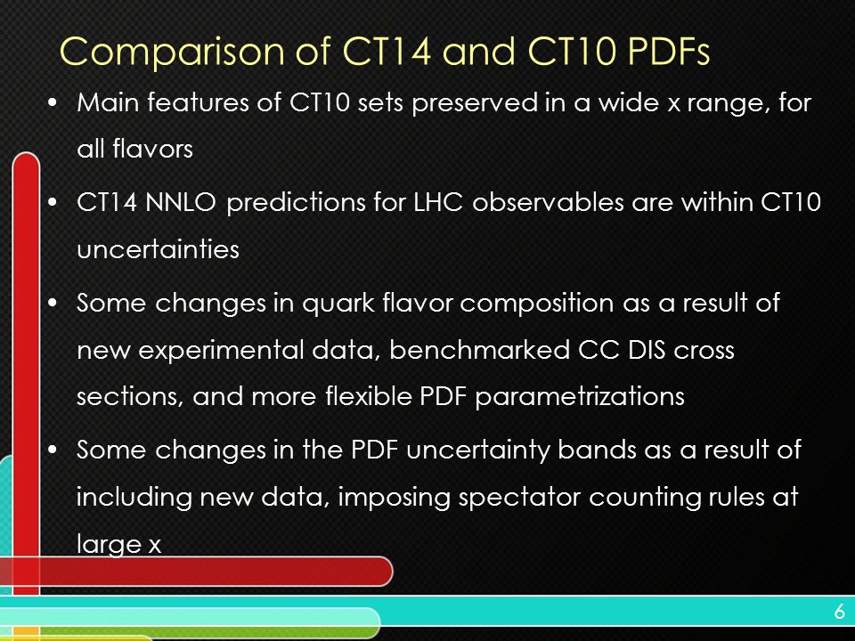 6 Comparison of CT14 and CT10 PDFs Main features of CT10 sets preserved in a wide x range, for all flavors CT14 NNLO predictions for LHC observables a