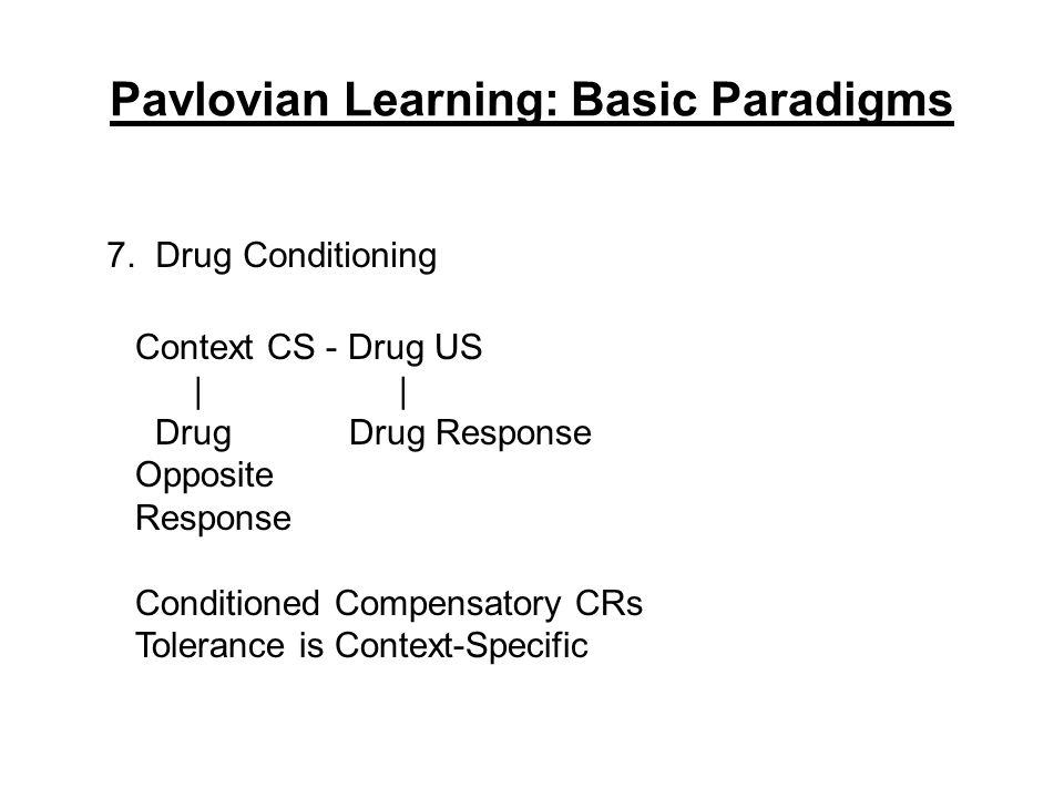 Pavlovian Learning: Basic Paradigms 7. Drug Conditioning Context CS - Drug US     Drug Drug Response Opposite Response Conditioned Compensatory CRs To