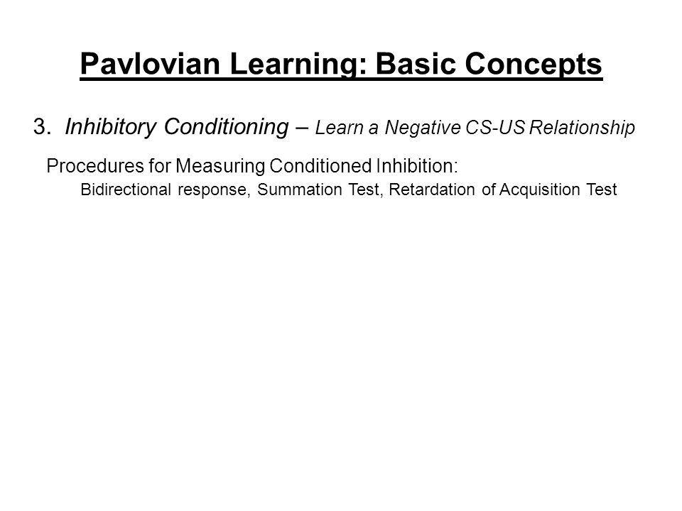 Pavlovian Learning: Basic Concepts 3. Inhibitory Conditioning – Learn a Negative CS-US Relationship Procedures for Measuring Conditioned Inhibition: B