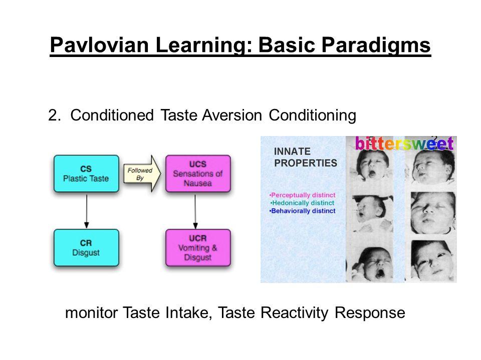 Pavlovian Learning: Basic Paradigms 2. Conditioned Taste Aversion Conditioning monitor Taste Intake, Taste Reactivity Response