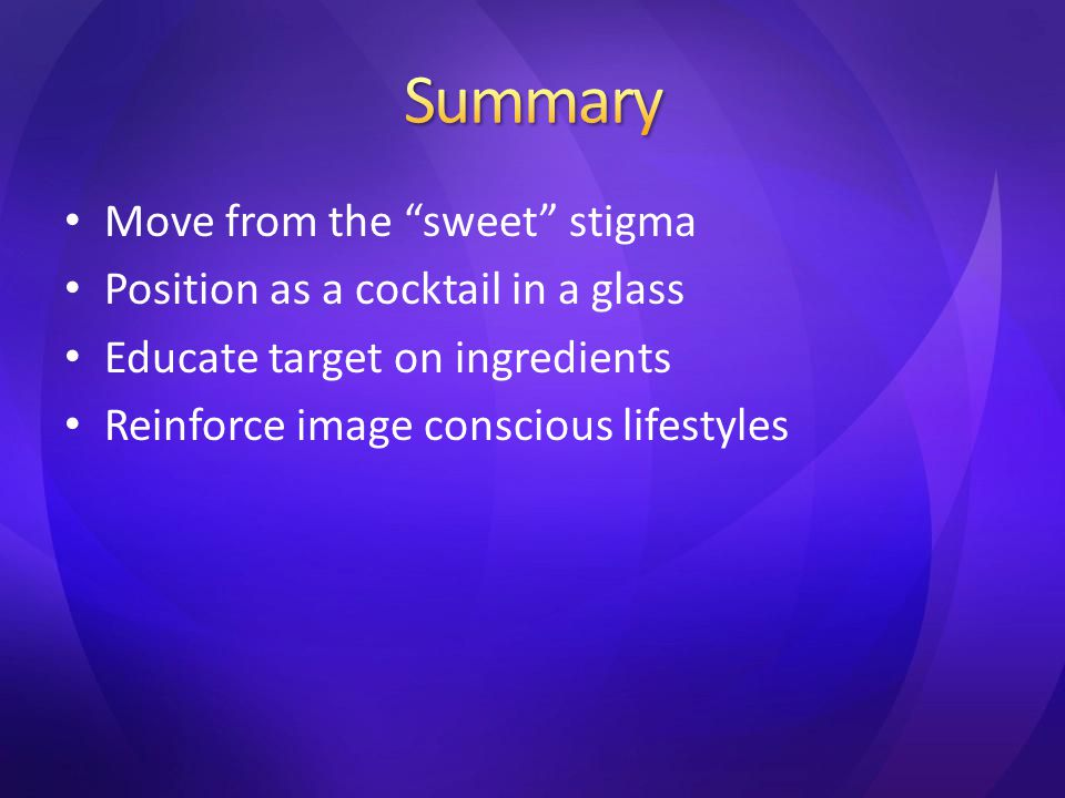 Move from the sweet stigma Position as a cocktail in a glass Educate target on ingredients Reinforce image conscious lifestyles