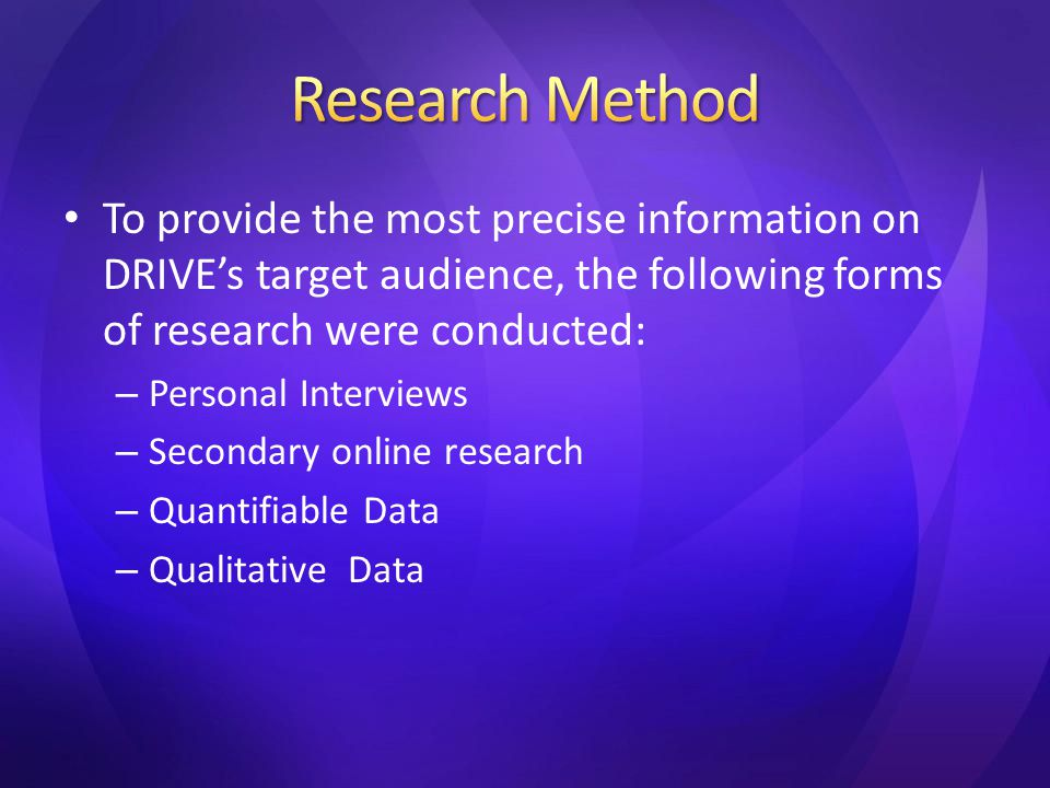 To provide the most precise information on DRIVE's target audience, the following forms of research were conducted: – Personal Interviews – Secondary online research – Quantifiable Data – Qualitative Data