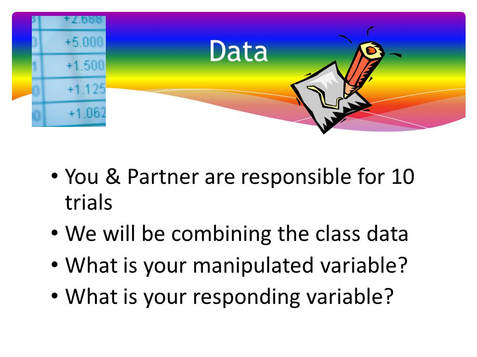 You & Partner are responsible for 10 trials We will be combining the class data What is your manipulated variable? What is your responding variable? D