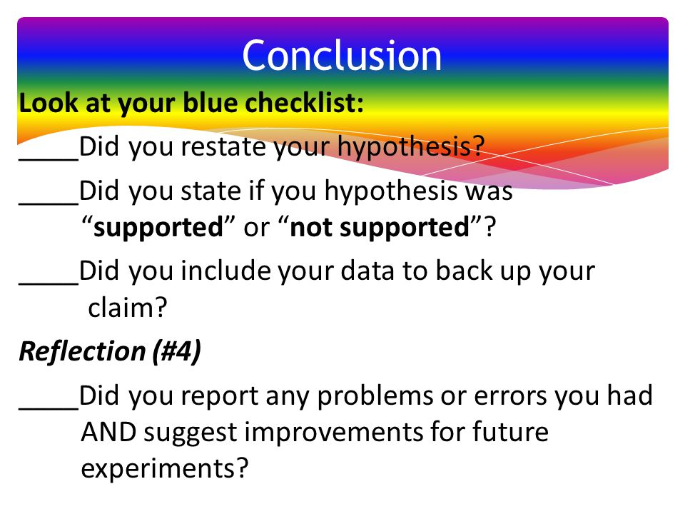 "Look at your blue checklist: ____Did you restate your hypothesis? ____Did you state if you hypothesis was ""supported"" or ""not supported""? ____Did you"
