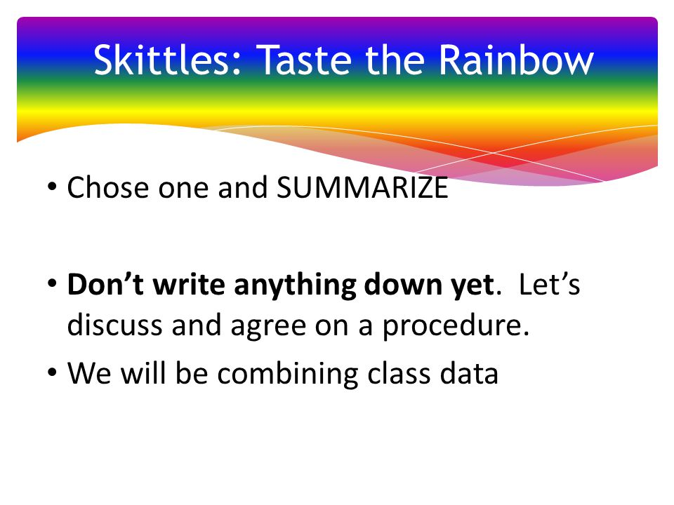 Chose one and SUMMARIZE Don't write anything down yet. Let's discuss and agree on a procedure. We will be combining class data Skittles: Taste the Rai