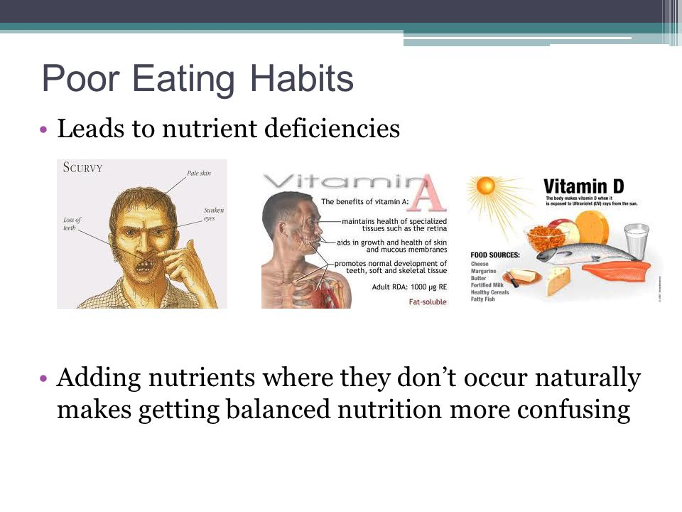Poor Eating Habits Leads to nutrient deficiencies Adding nutrients where they don't occur naturally makes getting balanced nutrition more confusing