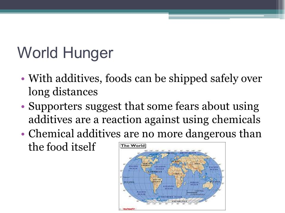 World Hunger With additives, foods can be shipped safely over long distances Supporters suggest that some fears about using additives are a reaction a