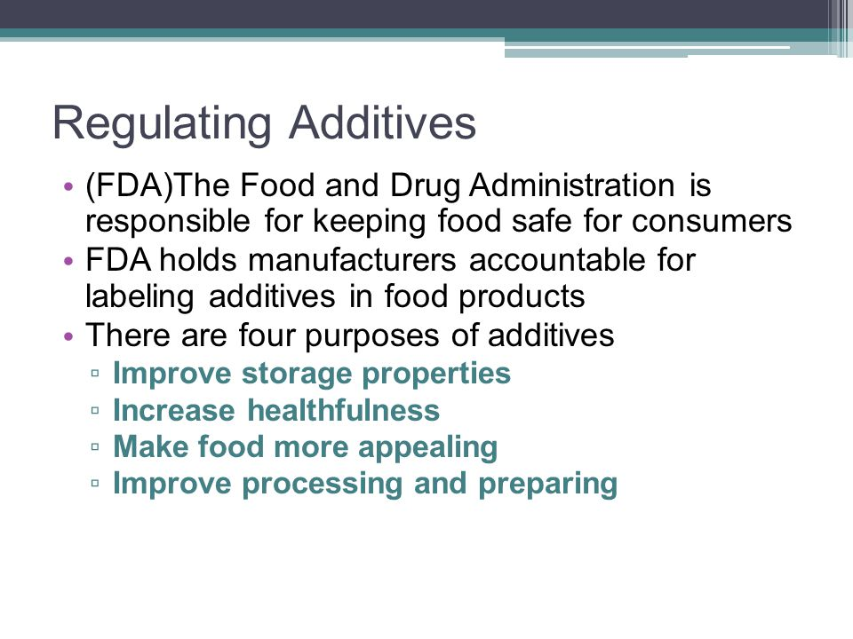 Regulating Additives (FDA)The Food and Drug Administration is responsible for keeping food safe for consumers FDA holds manufacturers accountable for
