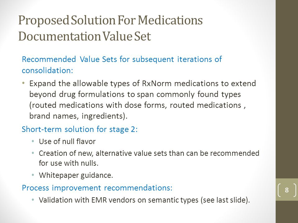 Proposed Solution For Medications Documentation Value Set Recommended Value Sets for subsequent iterations of consolidation: Expand the allowable types of RxNorm medications to extend beyond drug formulations to span commonly found types (routed medications with dose forms, routed medications, brand names, ingredients).