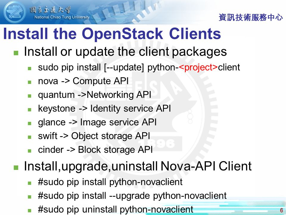 6 Install the OpenStack Clients 資訊技術服務中心 Install or update the client packages sudo pip install [--update] python- client nova -> Compute API quantum