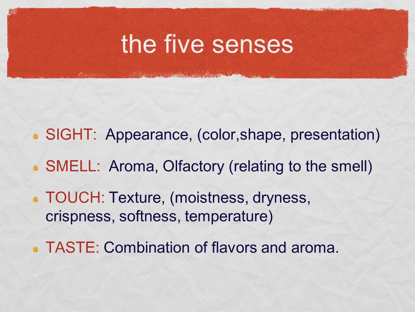 the five senses SIGHT: Appearance, (color,shape, presentation) SMELL: Aroma, Olfactory (relating to the smell) TOUCH: Texture, (moistness, dryness, crispness, softness, temperature) TASTE: Combination of flavors and aroma.