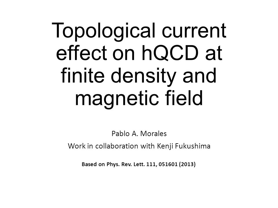 Topological current effect on hQCD at finite density and magnetic field Pablo A. Morales Work in collaboration with Kenji Fukushima Based on Phys. Rev