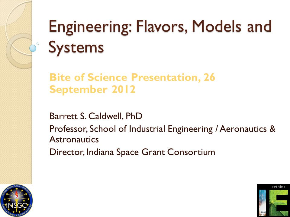 Engineering: Flavors, Models and Systems Bite of Science Presentation, 26 September 2012 Barrett S. Caldwell, PhD Professor, School of Industrial Engi