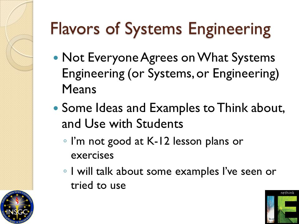 Flavors of Systems Engineering Not Everyone Agrees on What Systems Engineering (or Systems, or Engineering) Means Some Ideas and Examples to Think abo