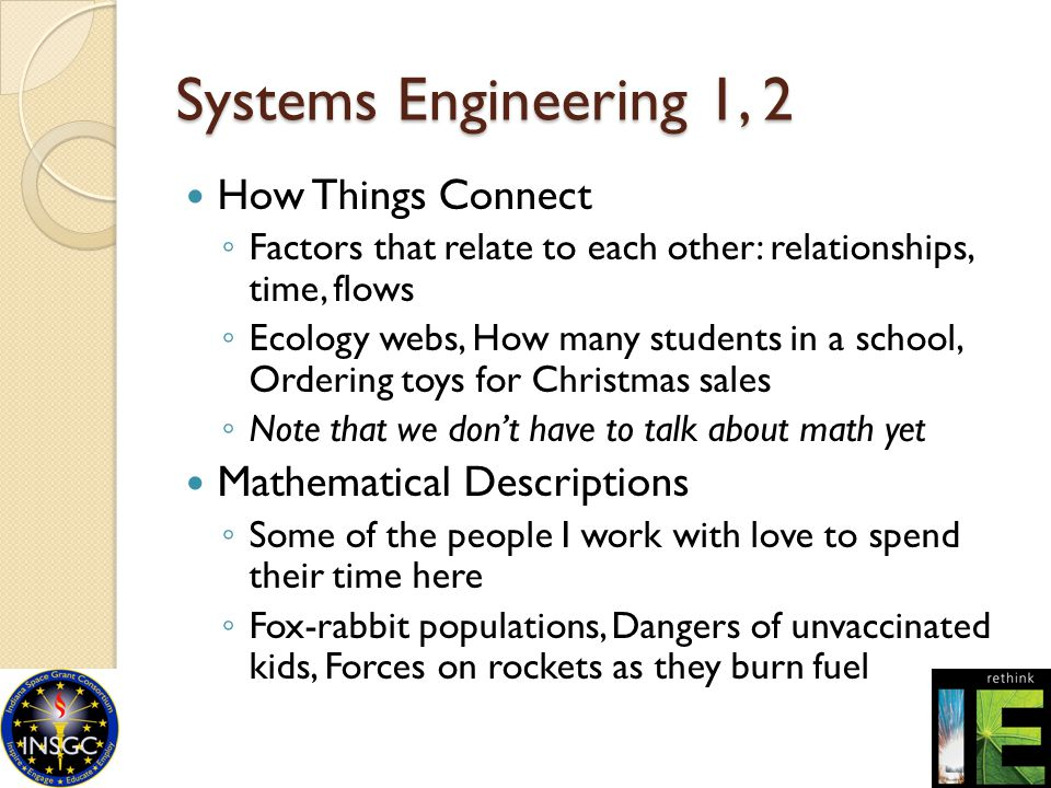 Systems Engineering 1, 2 How Things Connect ◦ Factors that relate to each other: relationships, time, flows ◦ Ecology webs, How many students in a sch