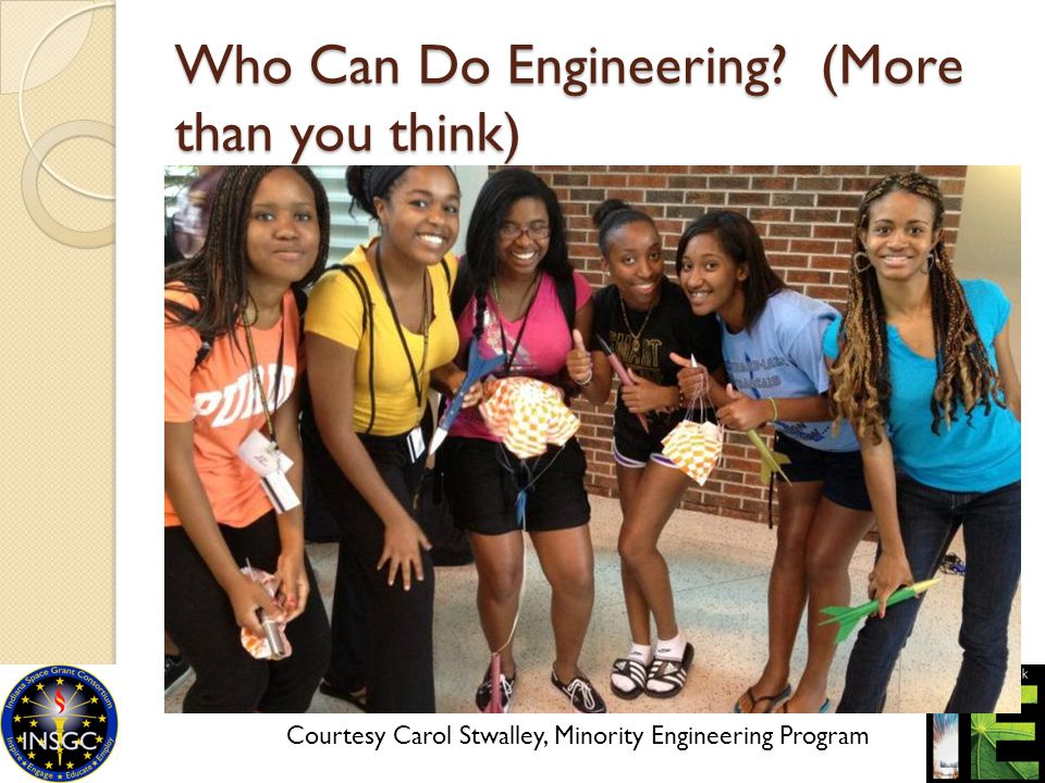 Who Can Do Engineering? (More than you think) Courtesy Carol Stwalley, Minority Engineering Program