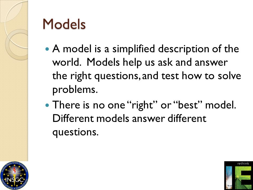 Models A model is a simplified description of the world. Models help us ask and answer the right questions, and test how to solve problems. There is n